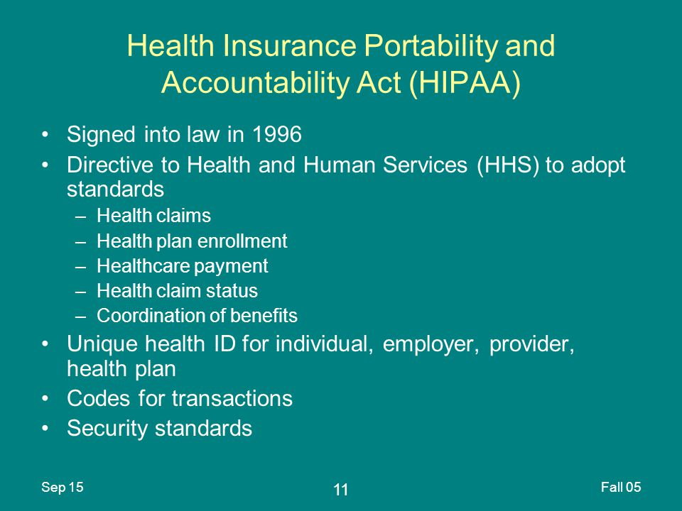 11 Sep 15Fall 05 Health Insurance Portability and Accountability Act (HIPAA) Signed into law in 1996 Directive to Health and Human Services (HHS) to adopt standards –Health claims –Health plan enrollment –Healthcare payment –Health claim status –Coordination of benefits Unique health ID for individual, employer, provider, health plan Codes for transactions Security standards
