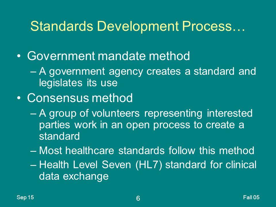 6 Sep 15Fall 05 Standards Development Process… Government mandate method –A government agency creates a standard and legislates its use Consensus method –A group of volunteers representing interested parties work in an open process to create a standard –Most healthcare standards follow this method –Health Level Seven (HL7) standard for clinical data exchange
