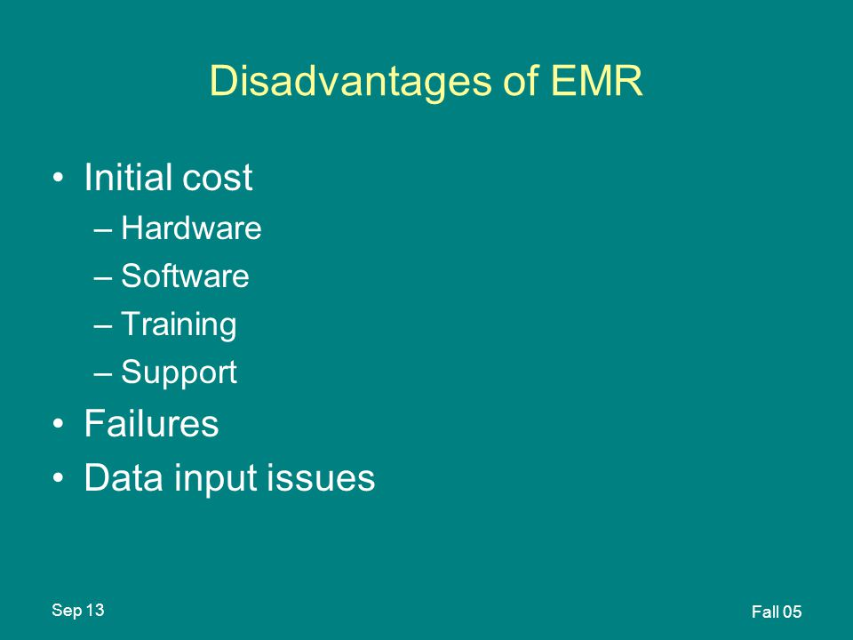 Sep 13 Fall 05 Disadvantages of EMR Initial cost –Hardware –Software –Training –Support Failures Data input issues