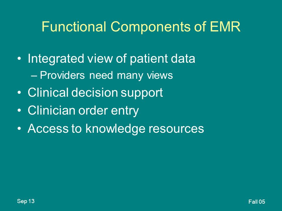 Sep 13 Fall 05 Functional Components of EMR Integrated view of patient data –Providers need many views Clinical decision support Clinician order entry Access to knowledge resources