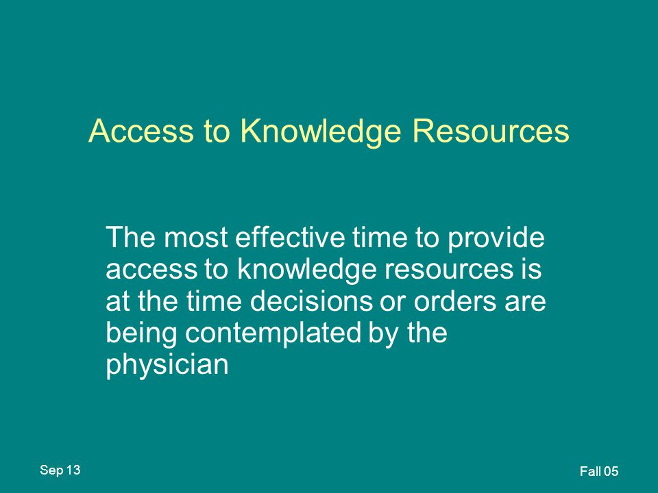 Sep 13 Fall 05 Access to Knowledge Resources The most effective time to provide access to knowledge resources is at the time decisions or orders are being contemplated by the physician