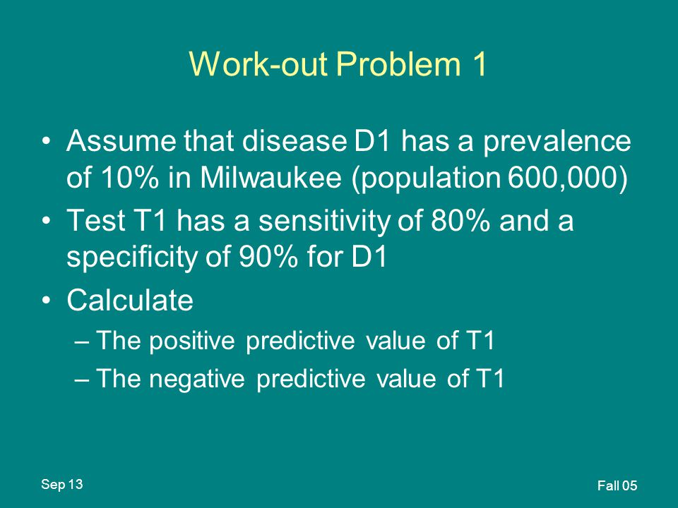 Sep 13 Fall 05 Work-out Problem 1 Assume that disease D1 has a prevalence of 10% in Milwaukee (population 600,000) Test T1 has a sensitivity of 80% and a specificity of 90% for D1 Calculate –The positive predictive value of T1 –The negative predictive value of T1