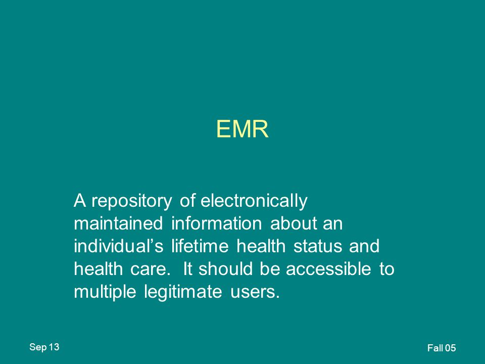 Sep 13 Fall 05 EMR A repository of electronically maintained information about an individual's lifetime health status and health care.