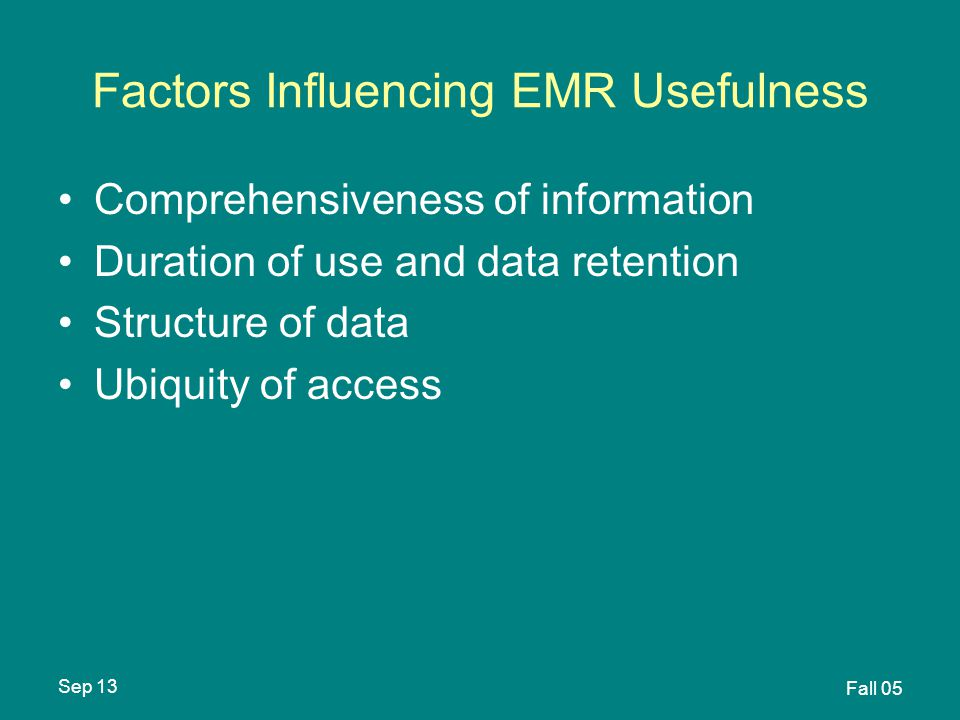 Sep 13 Fall 05 Factors Influencing EMR Usefulness Comprehensiveness of information Duration of use and data retention Structure of data Ubiquity of access