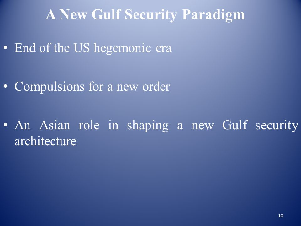 A New Gulf Security Paradigm End of the US hegemonic era Compulsions for a new order An Asian role in shaping a new Gulf security architecture 10