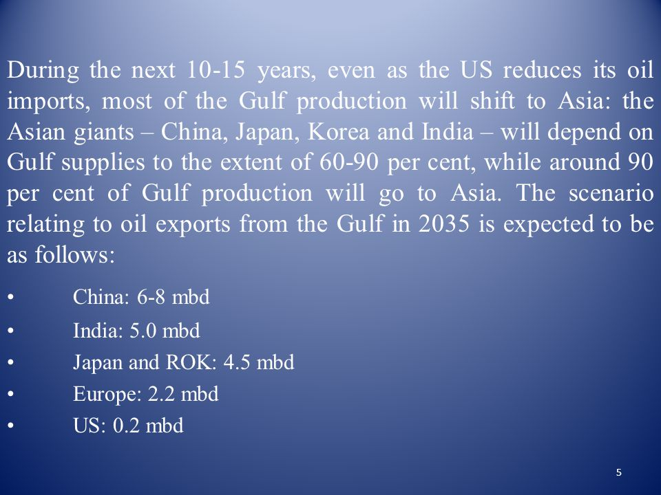 During the next 10-15 years, even as the US reduces its oil imports, most of the Gulf production will shift to Asia: the Asian giants – China, Japan, Korea and India – will depend on Gulf supplies to the extent of 60-90 per cent, while around 90 per cent of Gulf production will go to Asia.