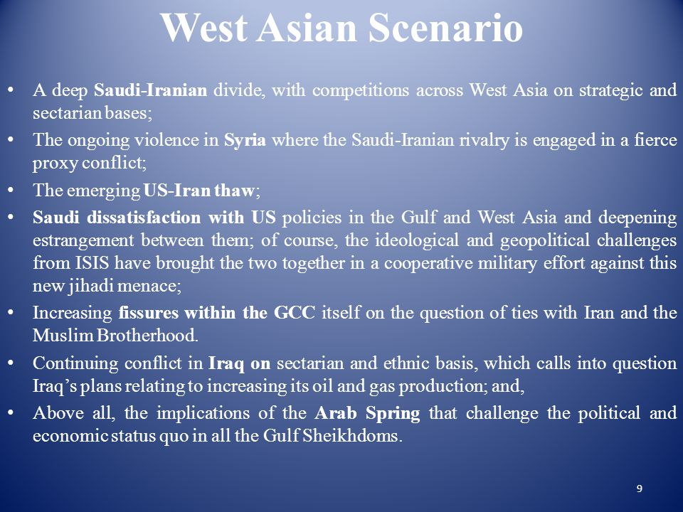 West Asian Scenario A deep Saudi-Iranian divide, with competitions across West Asia on strategic and sectarian bases; The ongoing violence in Syria where the Saudi-Iranian rivalry is engaged in a fierce proxy conflict; The emerging US-Iran thaw; Saudi dissatisfaction with US policies in the Gulf and West Asia and deepening estrangement between them; of course, the ideological and geopolitical challenges from ISIS have brought the two together in a cooperative military effort against this new jihadi menace; Increasing fissures within the GCC itself on the question of ties with Iran and the Muslim Brotherhood.