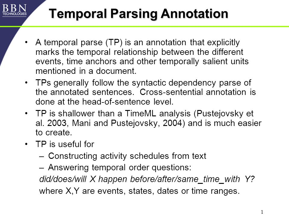 2 Temporal Parse Components Temporal Units –Annotate temporally salient words meaning those inherently marked for time (past, present, future, or specific time) and/or explicitly temporally ordered through a temporal connector (before/after/until/etc.) Temporal Type (for temporal units) –Event/State/Communication/Date/Range –Past, present, future, partially specified or unspecified –Negative/positive Temporal Parent (link to parent unit) –Generally follows syntactic dependency (skipping to ancestors is allowed) Temporal Relationship (between child and parent) –Before, after, concurrent, or a combination of them