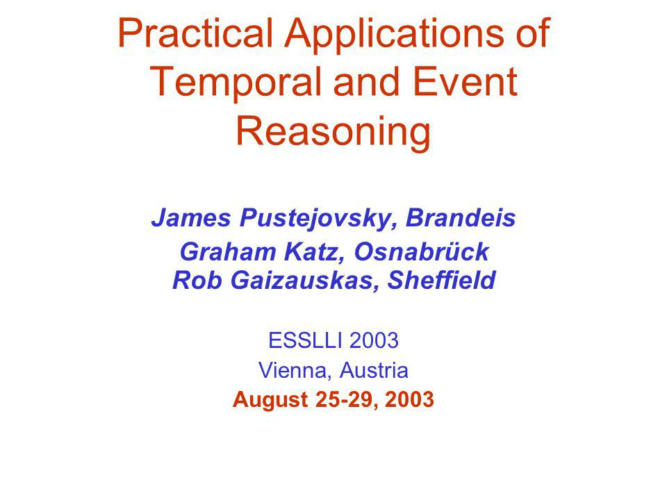 Practical Applications of Temporal and Event Reasoning James Pustejovsky, Brandeis Graham Katz, Osnabrück Rob Gaizauskas, Sheffield ESSLLI 2003 Vienna, Austria August 25-29, 2003