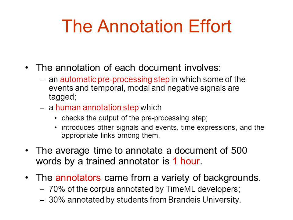 The Annotation Effort The annotation of each document involves: –an automatic pre-processing step in which some of the events and temporal, modal and negative signals are tagged; –a human annotation step which checks the output of the pre-processing step; introduces other signals and events, time expressions, and the appropriate links among them.