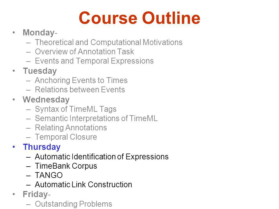 Course Outline Monday- –Theoretical and Computational Motivations –Overview of Annotation Task –Events and Temporal Expressions Tuesday –Anchoring Events to Times –Relations between Events Wednesday –Syntax of TimeML Tags –Semantic Interpretations of TimeML –Relating Annotations –Temporal Closure Thursday –Automatic Identification of Expressions –TimeBank Corpus –TANGO –Automatic Link Construction Friday- –Outstanding Problems