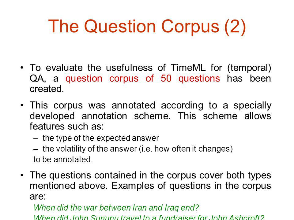 The Question Corpus (2) To evaluate the usefulness of TimeML for (temporal) QA, a question corpus of 50 questions has been created.