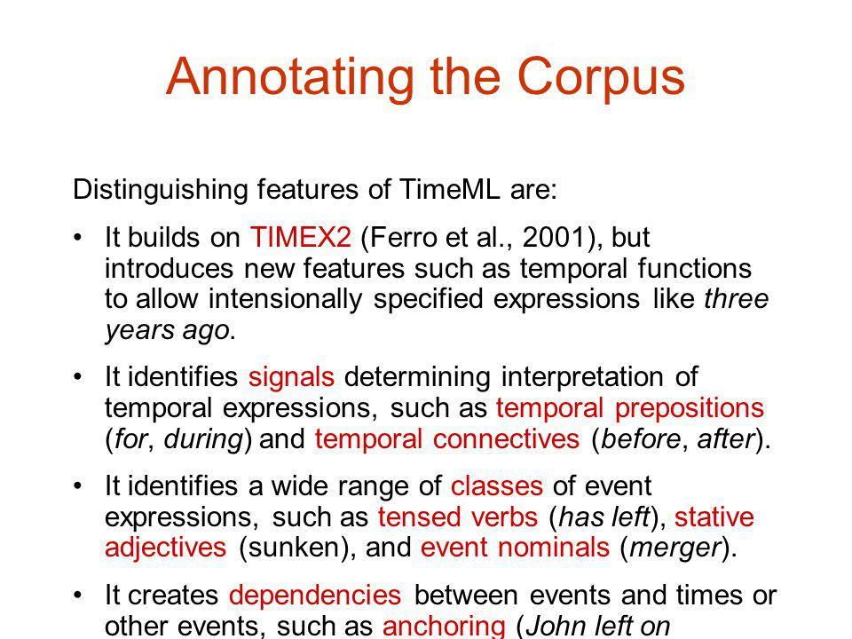 Annotating the Corpus Distinguishing features of TimeML are: It builds on TIMEX2 (Ferro et al., 2001), but introduces new features such as temporal functions to allow intensionally specified expressions like three years ago.