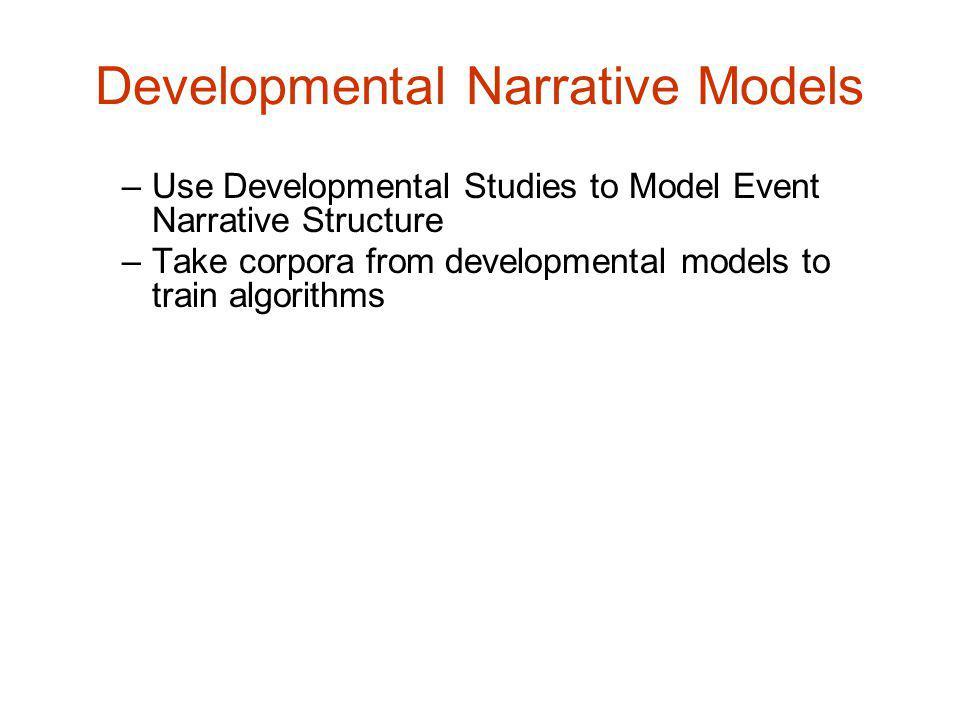 Developmental Narrative Models –Use Developmental Studies to Model Event Narrative Structure –Take corpora from developmental models to train algorithms