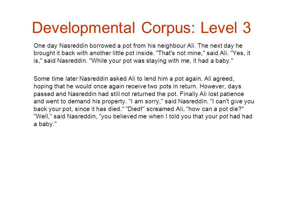 Developmental Corpus: Level 3 One day Nasreddin borrowed a pot from his neighbour Ali.