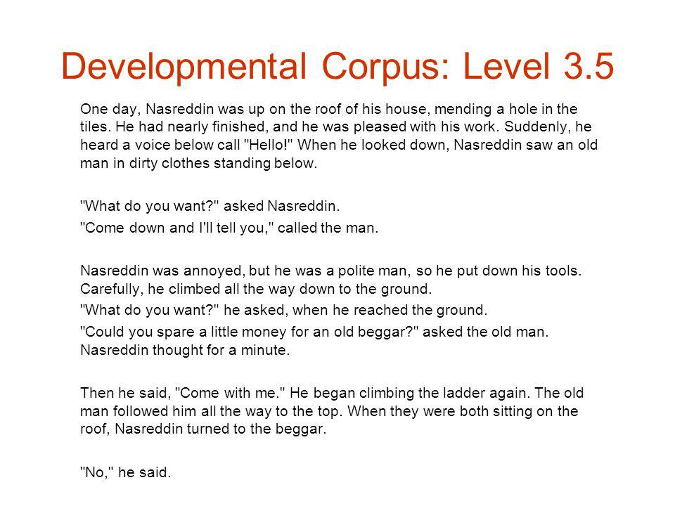 Developmental Corpus: Level 3.5 One day, Nasreddin was up on the roof of his house, mending a hole in the tiles.