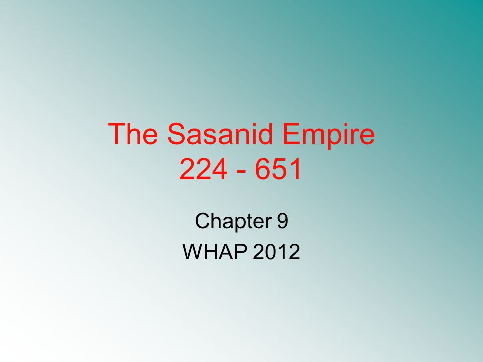 The Sasanid Empire 224 - 651 Chapter 9 WHAP 2012