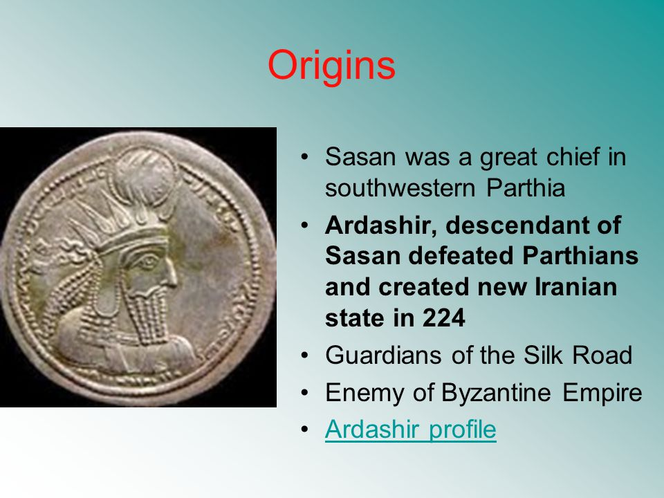 Origins Sasan was a great chief in southwestern Parthia Ardashir, descendant of Sasan defeated Parthians and created new Iranian state in 224 Guardians of the Silk Road Enemy of Byzantine Empire Ardashir profile