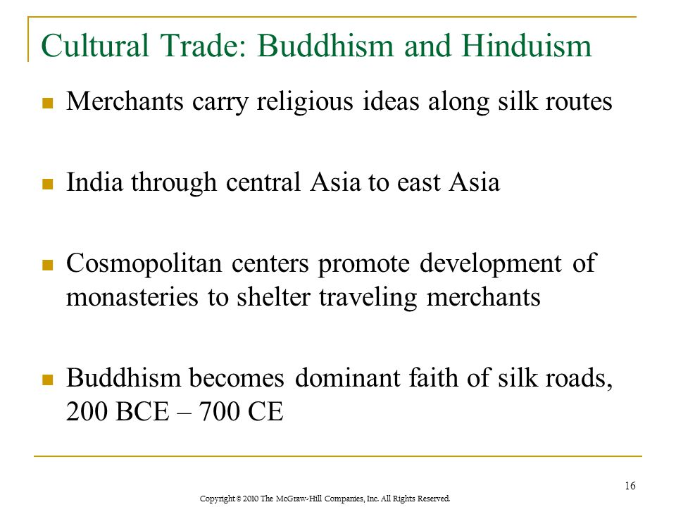 Copyright © 2010 The McGraw-Hill Companies, Inc. All Rights Reserved. Cultural Trade: Buddhism and Hinduism Merchants carry religious ideas along silk