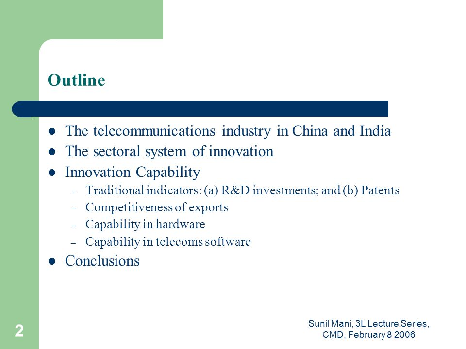 Sunil Mani, 3L Lecture Series, CMD, February 8 2006 2 Outline The telecommunications industry in China and India The sectoral system of innovation Innovation Capability – Traditional indicators: (a) R&D investments; and (b) Patents – Competitiveness of exports – Capability in hardware – Capability in telecoms software Conclusions