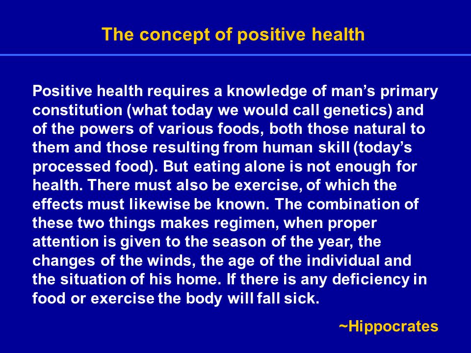 The concept of positive health Positive health requires a knowledge of man's primary constitution (what today we would call genetics) and of the powers of various foods, both those natural to them and those resulting from human skill (today's processed food).