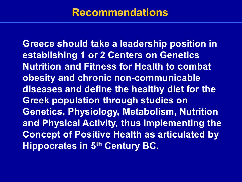 Recommendations Greece should take a leadership position in establishing 1 or 2 Centers on Genetics Nutrition and Fitness for Health to combat obesity and chronic non-communicable diseases and define the healthy diet for the Greek population through studies on Genetics, Physiology, Metabolism, Nutrition and Physical Activity, thus implementing the Concept of Positive Health as articulated by Hippocrates in 5 th Century BC.