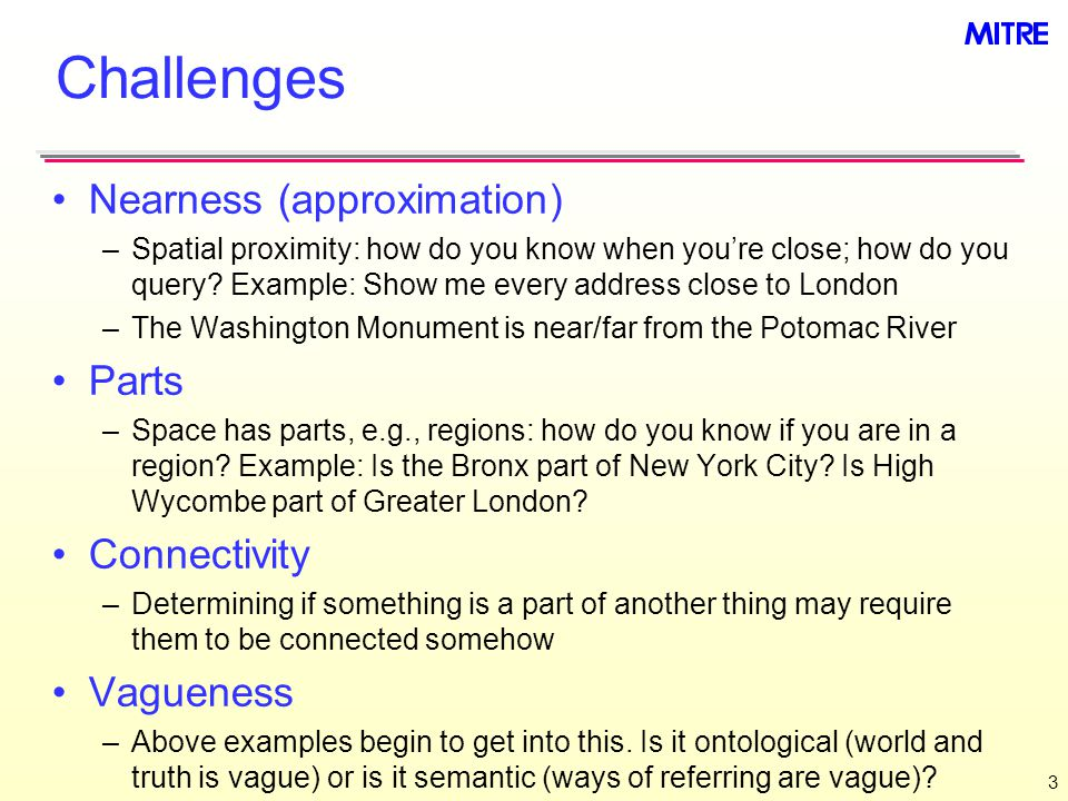 Challenges Nearness (approximation) –Spatial proximity: how do you know when you're close; how do you query.