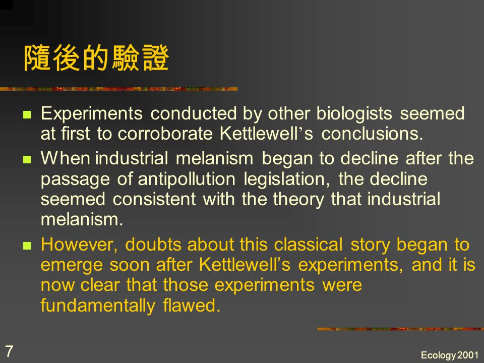 Ecology 2001 7 隨後的驗證 Experiments conducted by other biologists seemed at first to corroborate Kettlewell ' s conclusions.