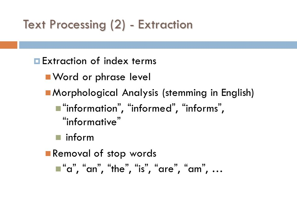 Text Processing (2) - Extraction  Extraction of index terms Word or phrase level Morphological Analysis (stemming in English) information , informed , informs , informative inform Removal of stop words a , an , the , is , are , am , …