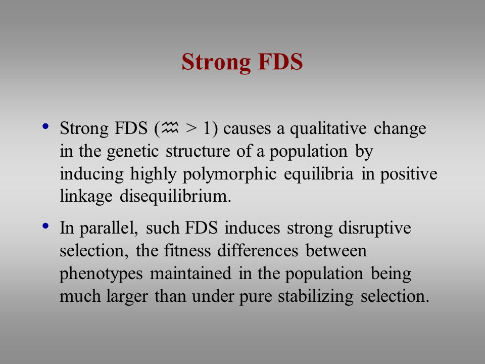 Strong FDS Strong FDS (  > 1) causes a qualitative change in the genetic structure of a population by inducing highly polymorphic equilibria in positive linkage disequilibrium.