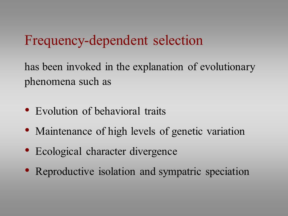 Frequency-dependent selection has been invoked in the explanation of evolutionary phenomena such as Evolution of behavioral traits Maintenance of high levels of genetic variation Ecological character divergence Reproductive isolation and sympatric speciation