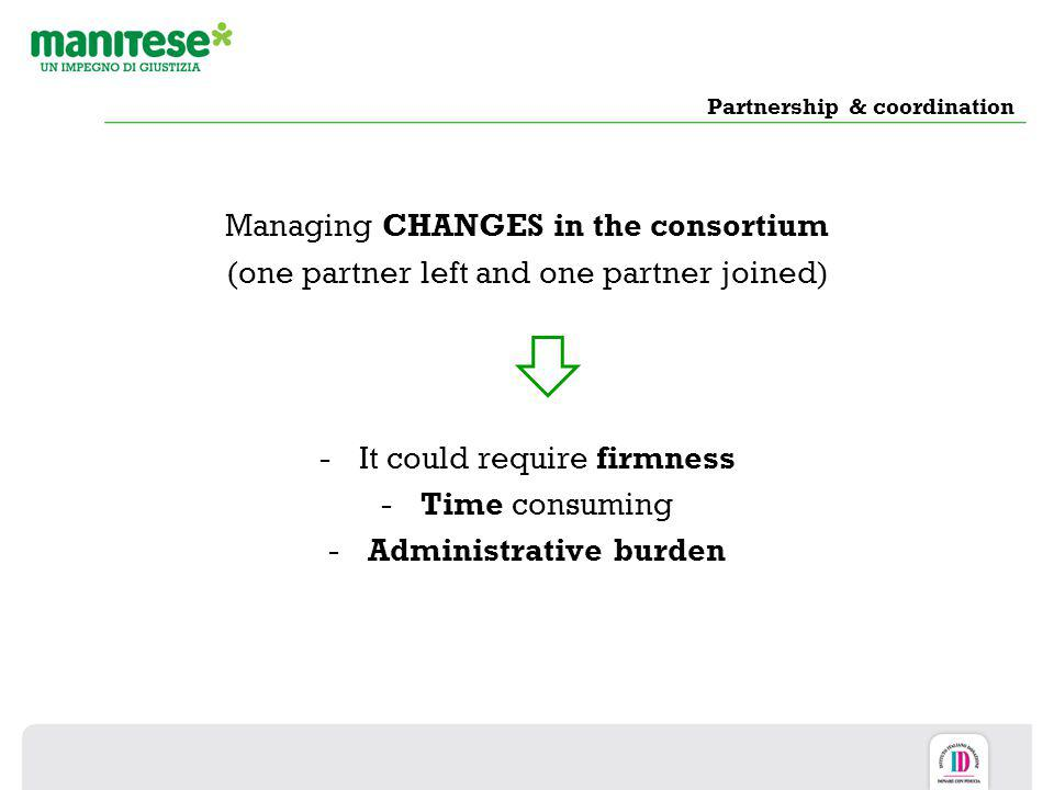 Partnership & coordination Managing CHANGES in the consortium (one partner left and one partner joined) -It could require firmness -Time consuming -Ad