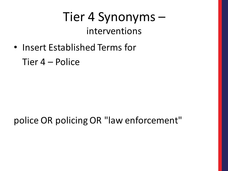 Tier 4 Synonyms – interventions Insert Established Terms for Tier 4 – Police police OR policing OR law enforcement
