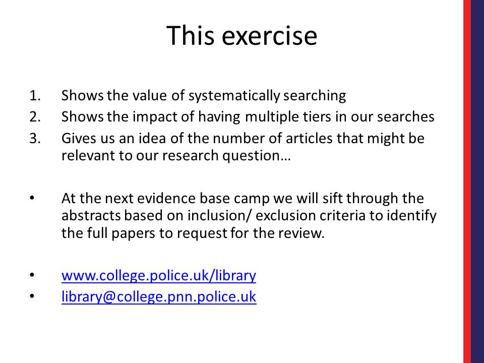 This exercise 1.Shows the value of systematically searching 2.Shows the impact of having multiple tiers in our searches 3.Gives us an idea of the number of articles that might be relevant to our research question… At the next evidence base camp we will sift through the abstracts based on inclusion/ exclusion criteria to identify the full papers to request for the review.