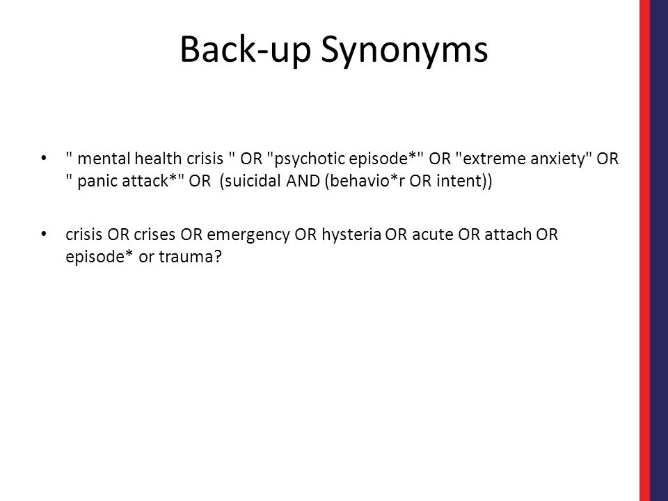 Back-up Synonyms mental health crisis OR psychotic episode* OR extreme anxiety OR panic attack* OR (suicidal AND (behavio*r OR intent)) crisis OR crises OR emergency OR hysteria OR acute OR attach OR episode* or trauma