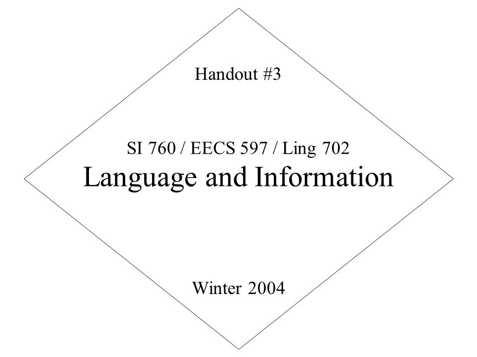 SI 760 / EECS 597 / Ling 702 Language and Information Winter 2004 Handout #3