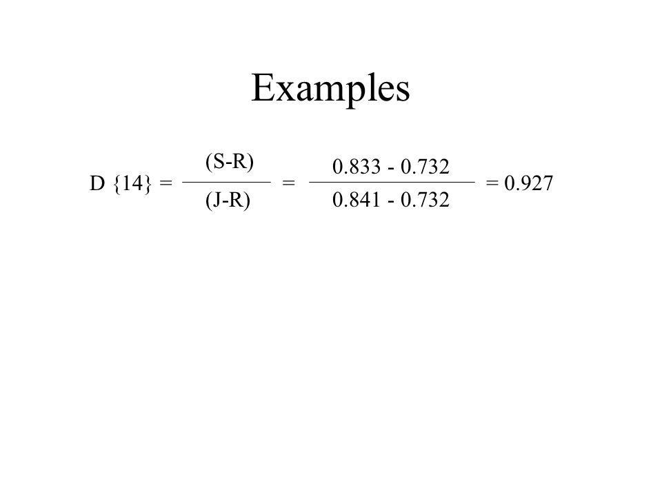 Examples 0.833 - 0.732 0.841 - 0.732 = 0.927D {14} = (S-R) (J-R) =