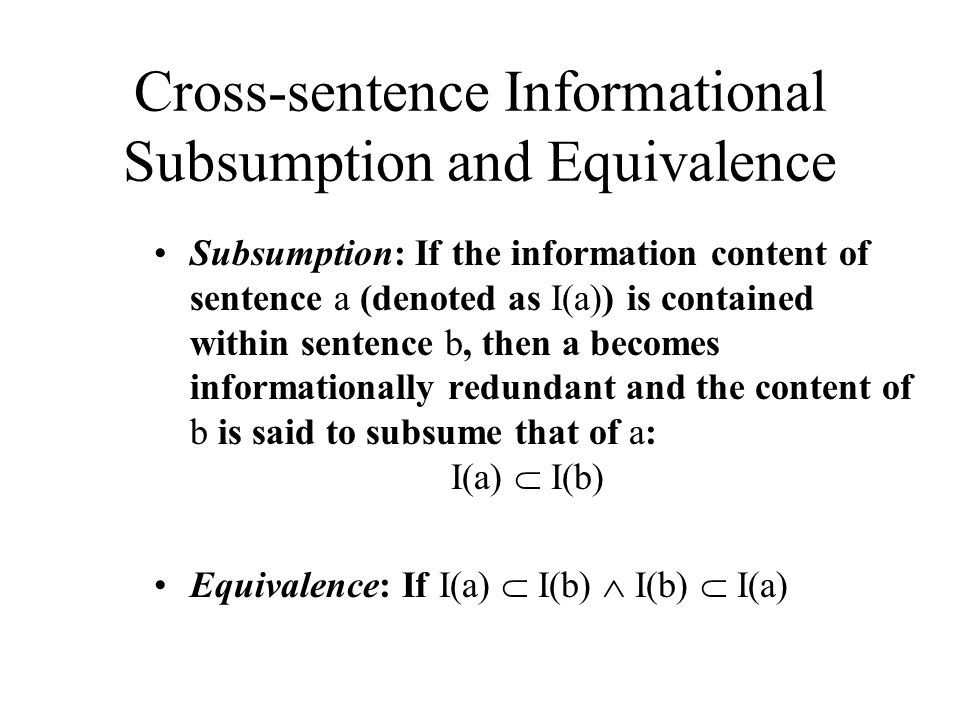 Cross-sentence Informational Subsumption and Equivalence Subsumption: If the information content of sentence a (denoted as I(a)) is contained within sentence b, then a becomes informationally redundant and the content of b is said to subsume that of a: I(a)  I(b) Equivalence: If I(a)  I(b)  I(b)  I(a)
