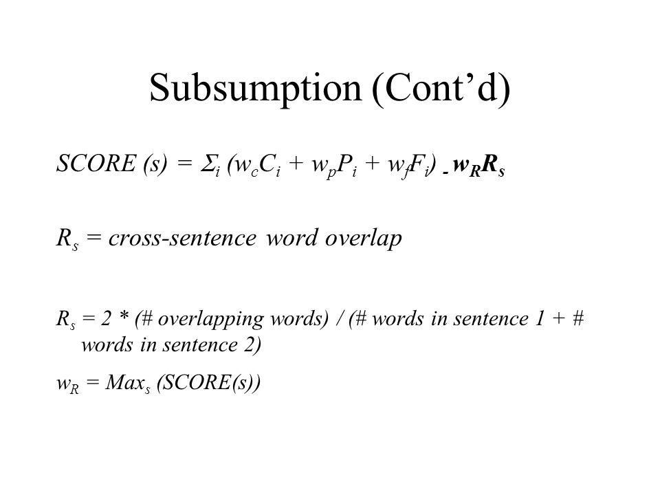 Subsumption (Cont'd) SCORE (s) =  i (w c C i + w p P i + w f F i ) - w R R s R s = cross-sentence word overlap R s = 2 * (# overlapping words) / (# words in sentence 1 + # words in sentence 2) w R = Max s (SCORE(s))