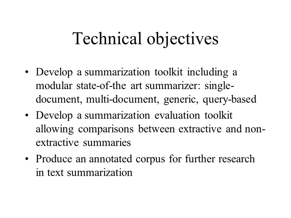 Technical objectives Develop a summarization toolkit including a modular state-of-the art summarizer: single- document, multi-document, generic, query-based Develop a summarization evaluation toolkit allowing comparisons between extractive and non- extractive summaries Produce an annotated corpus for further research in text summarization