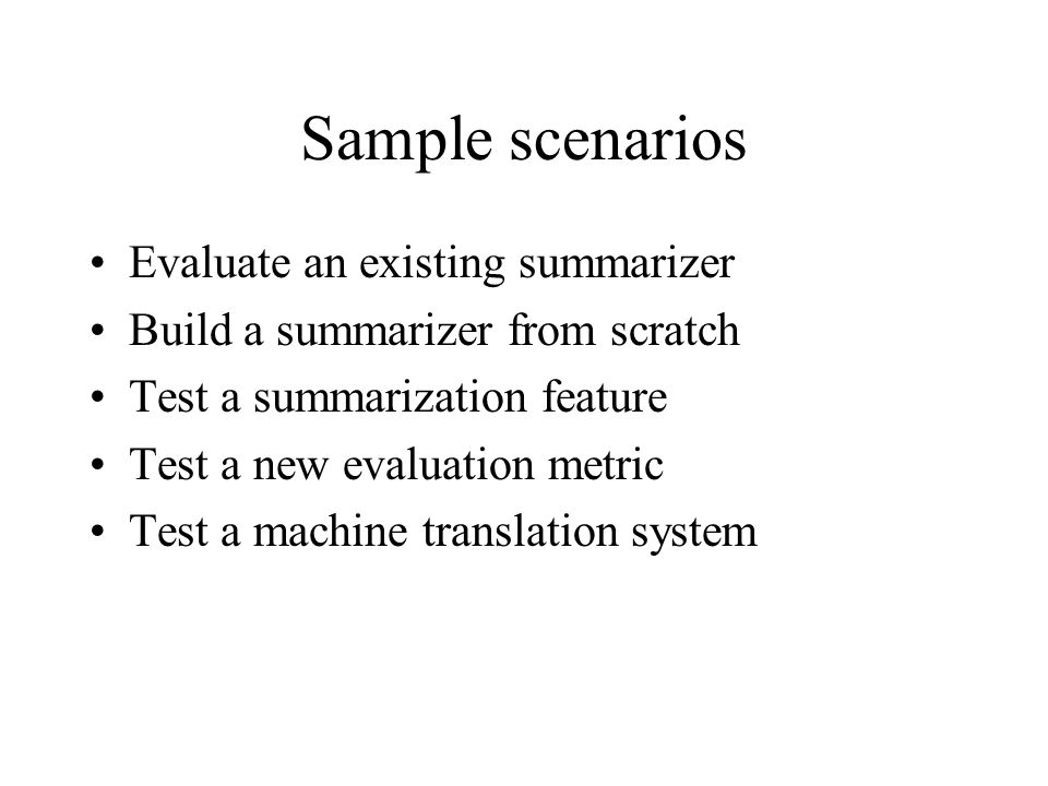 Sample scenarios Evaluate an existing summarizer Build a summarizer from scratch Test a summarization feature Test a new evaluation metric Test a machine translation system