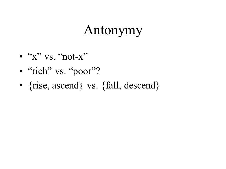 Antonymy x vs. not-x rich vs. poor {rise, ascend} vs. {fall, descend}