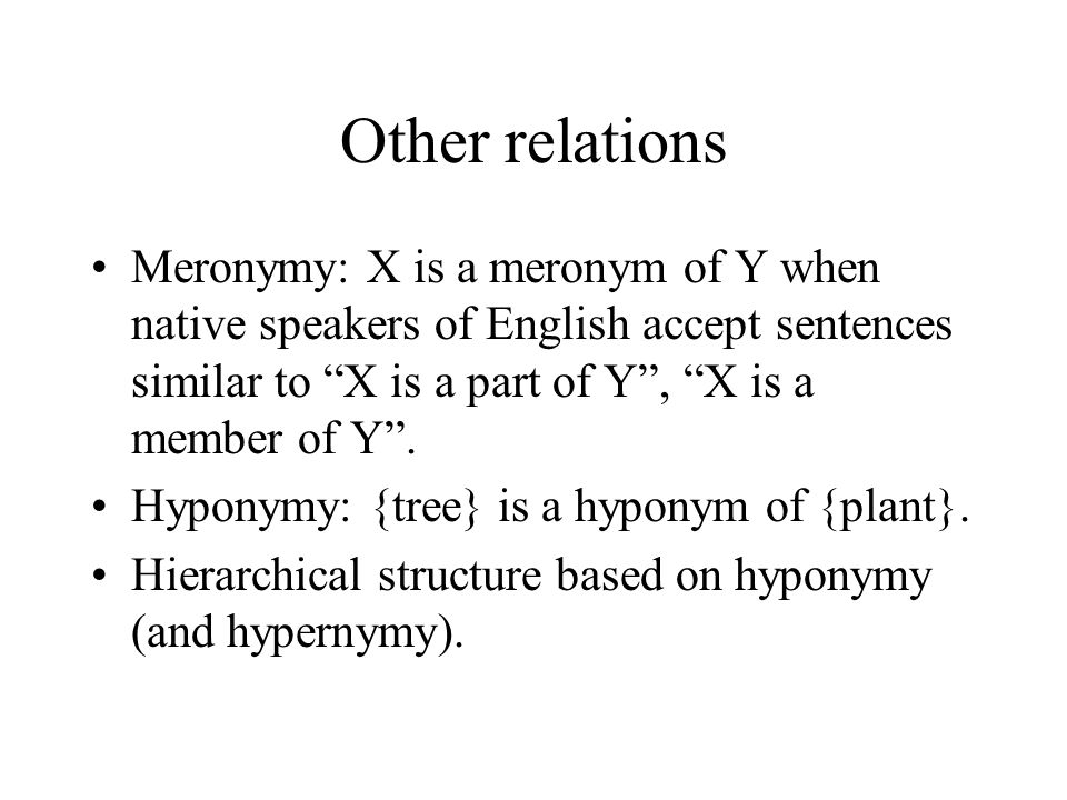 Other relations Meronymy: X is a meronym of Y when native speakers of English accept sentences similar to X is a part of Y , X is a member of Y .