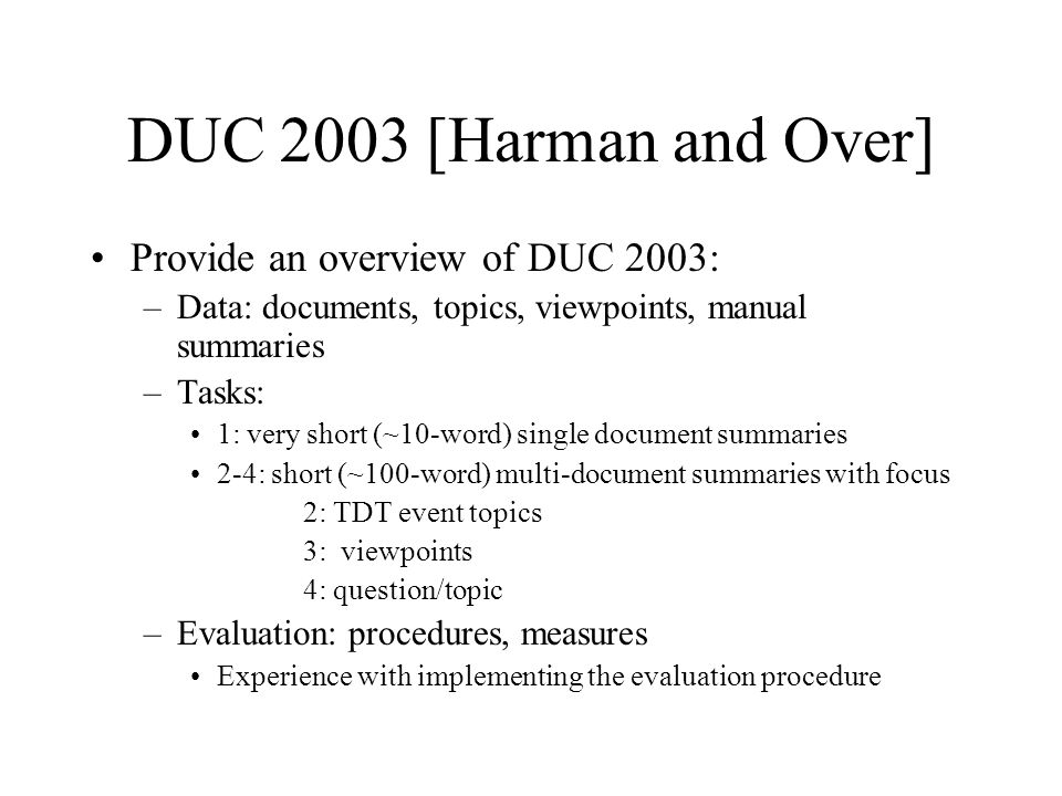 DUC 2003 [Harman and Over] Provide an overview of DUC 2003: –Data: documents, topics, viewpoints, manual summaries –Tasks: 1: very short (~10-word) single document summaries 2-4: short (~100-word) multi-document summaries with focus 2: TDT event topics 3: viewpoints 4: question/topic –Evaluation: procedures, measures Experience with implementing the evaluation procedure