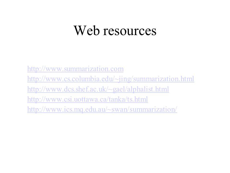 Web resources http://www.summarization.com http://www.cs.columbia.edu/~jing/summarization.html http://www.dcs.shef.ac.uk/~gael/alphalist.html http://www.csi.uottawa.ca/tanka/ts.html http://www.ics.mq.edu.au/~swan/summarization/