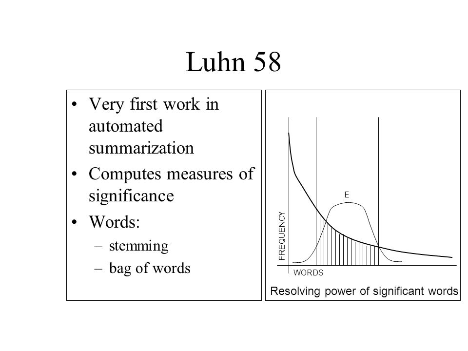 Luhn 58 Very first work in automated summarization Computes measures of significance Words: –stemming –bag of words WORDSFREQUENCY E Resolving power of significant words