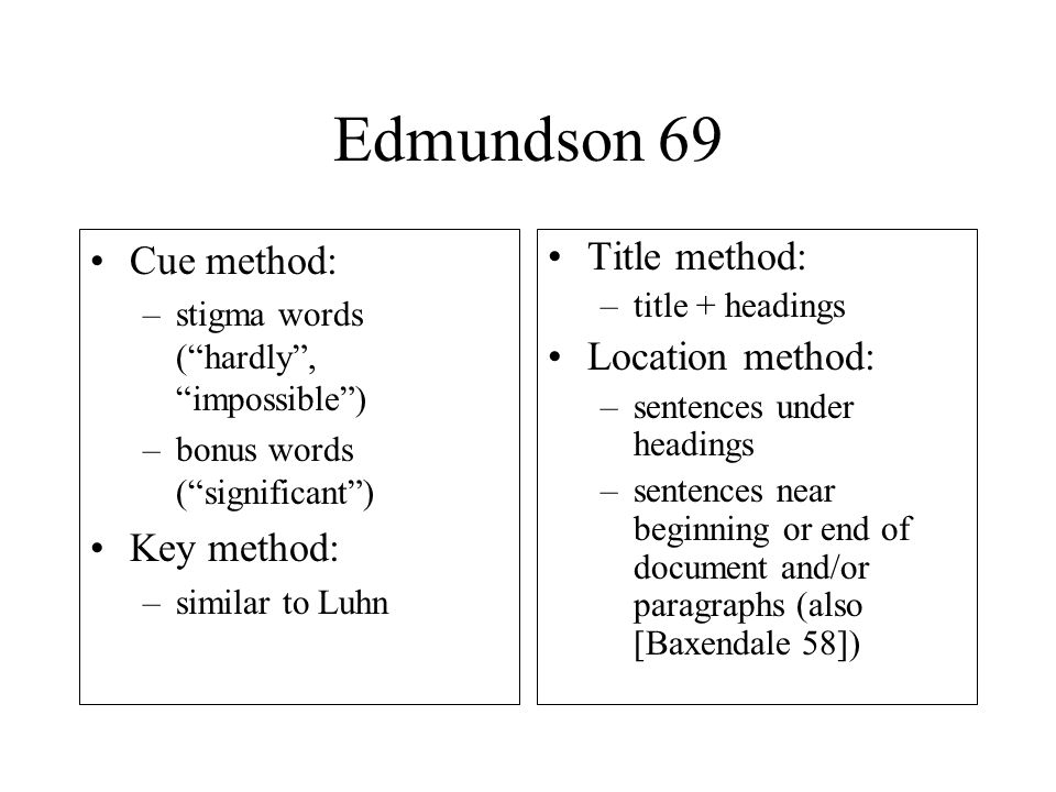 Edmundson 69 Cue method: –stigma words ( hardly , impossible ) –bonus words ( significant ) Key method: –similar to Luhn Title method: –title + headings Location method: –sentences under headings –sentences near beginning or end of document and/or paragraphs (also [Baxendale 58])