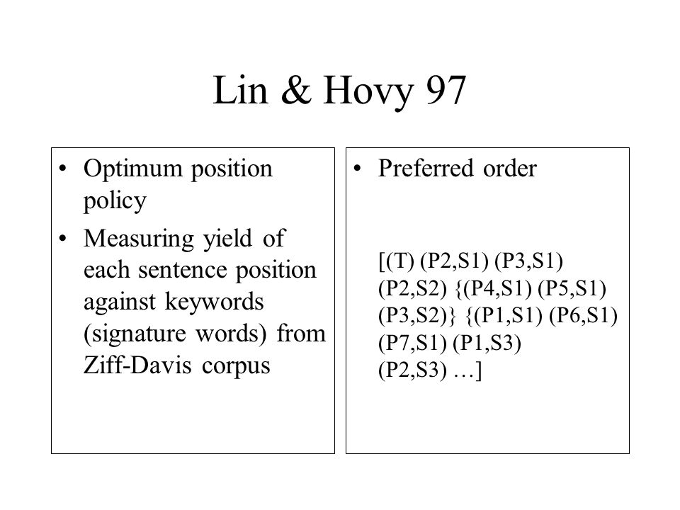 Lin & Hovy 97 Optimum position policy Measuring yield of each sentence position against keywords (signature words) from Ziff-Davis corpus Preferred order [(T) (P2,S1) (P3,S1) (P2,S2) {(P4,S1) (P5,S1) (P3,S2)} {(P1,S1) (P6,S1) (P7,S1) (P1,S3) (P2,S3) …]