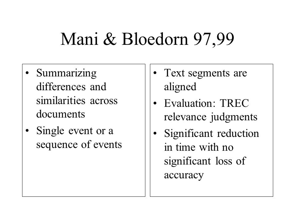 Mani & Bloedorn 97,99 Summarizing differences and similarities across documents Single event or a sequence of events Text segments are aligned Evaluation: TREC relevance judgments Significant reduction in time with no significant loss of accuracy