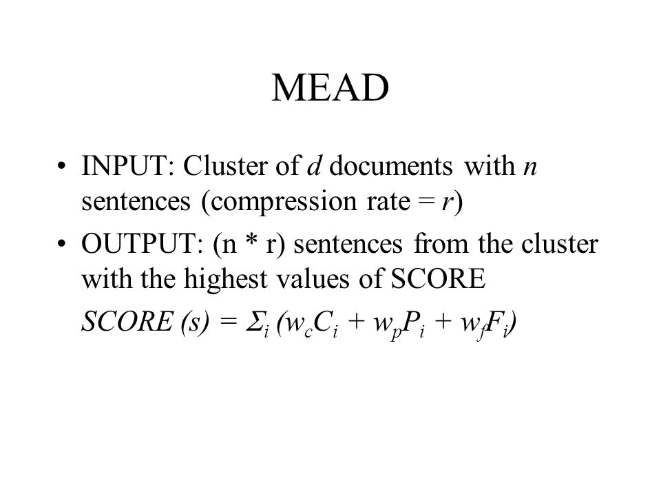 MEAD INPUT: Cluster of d documents with n sentences (compression rate = r) OUTPUT: (n * r) sentences from the cluster with the highest values of SCORE SCORE (s) =  i (w c C i + w p P i + w f F i )